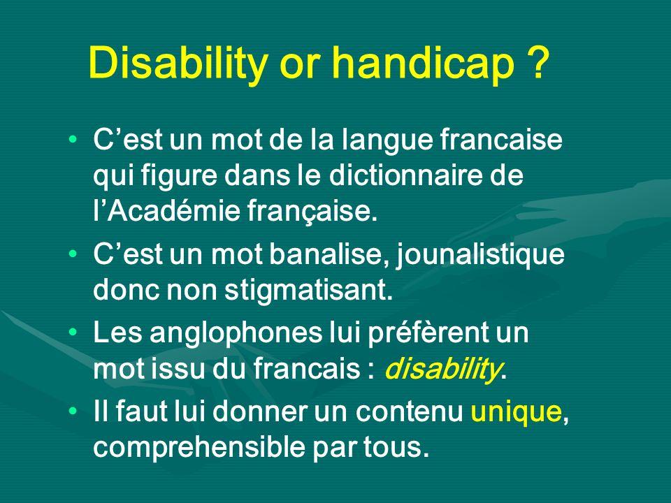 Disability or handicap ? Cest un mot de la langue francaise qui figure dans le dictionnaire de lAcadémie française. Cest un mot banalise, jounalistiqu
