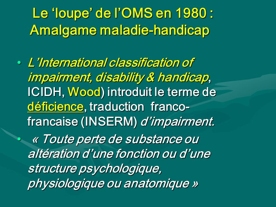 Le loupe de lOMS en 1980 : Amalgame maladie-handicap Le loupe de lOMS en 1980 : Amalgame maladie-handicap LInternational classification of impairment,