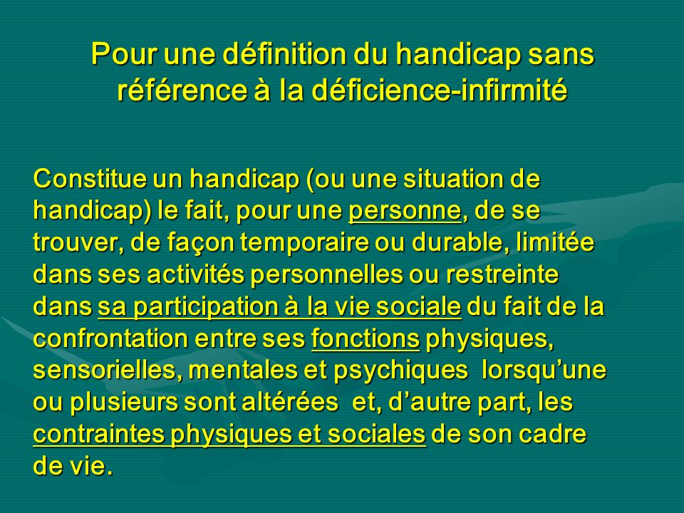 Pour une définition du handicap sans référence à la déficience-infirmité Constitue un handicap (ou une situation de handicap) le fait, pour une person