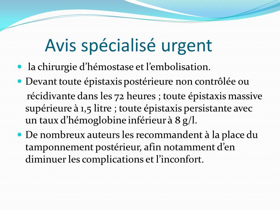 Avis spécialisé urgent la chirurgie dhémostase et lembolisation. Devant toute épistaxis postérieure non contrôlée ou récidivante dans les 72 heures ;
