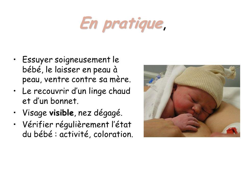 En pratique En pratique, Essuyer soigneusement le bébé, le laisser en peau à peau, ventre contre sa mère. Le recouvrir dun linge chaud et dun bonnet.