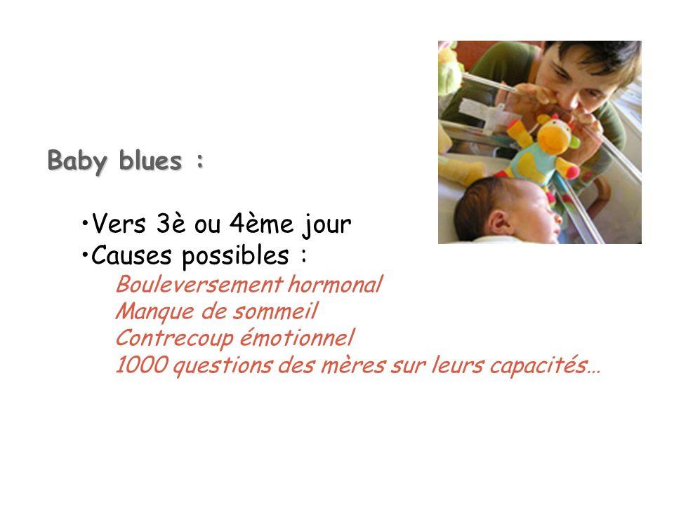 Baby blues : Vers 3è ou 4ème jour Causes possibles : Bouleversement hormonal Manque de sommeil Contrecoup émotionnel 1000 questions des mères sur leur