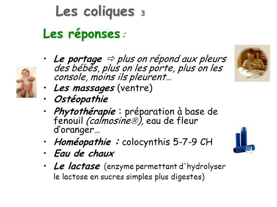 Les coliques 3 Les réponses Les réponses : Le portage plus on répond aux pleurs des bébés, plus on les porte, plus on les console, moins ils pleurent… Les massages (ventre) Ostéopathie Phytothérapie : préparation à base de fenouil (calmosine ), eau de fleur doranger… Homéopathie : colocynthis 5-7-9 CH Eau de chaux Le lactase (enzyme permettant d hydrolyser le lactose en sucres simples plus digestes)