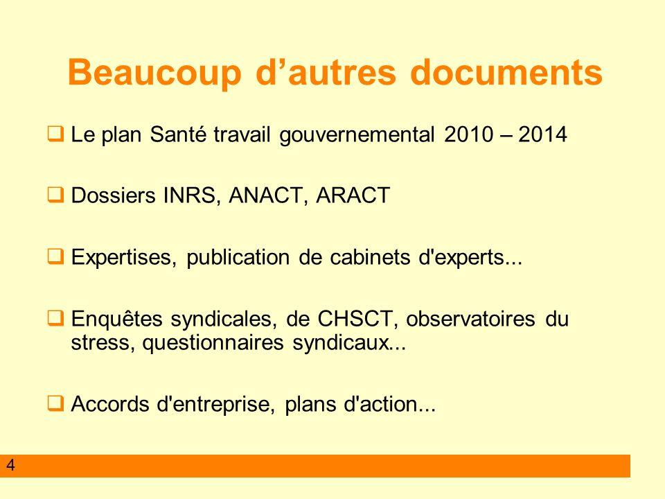 4 Beaucoup dautres documents Le plan Santé travail gouvernemental 2010 – 2014 Dossiers INRS, ANACT, ARACT Expertises, publication de cabinets d experts...