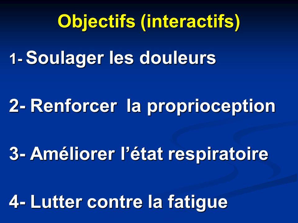 Objectifs (interactifs) 1- Soulager les douleurs 2- Renforcer la proprioception 3- Améliorer létat respiratoire 4- Lutter contre la fatigue