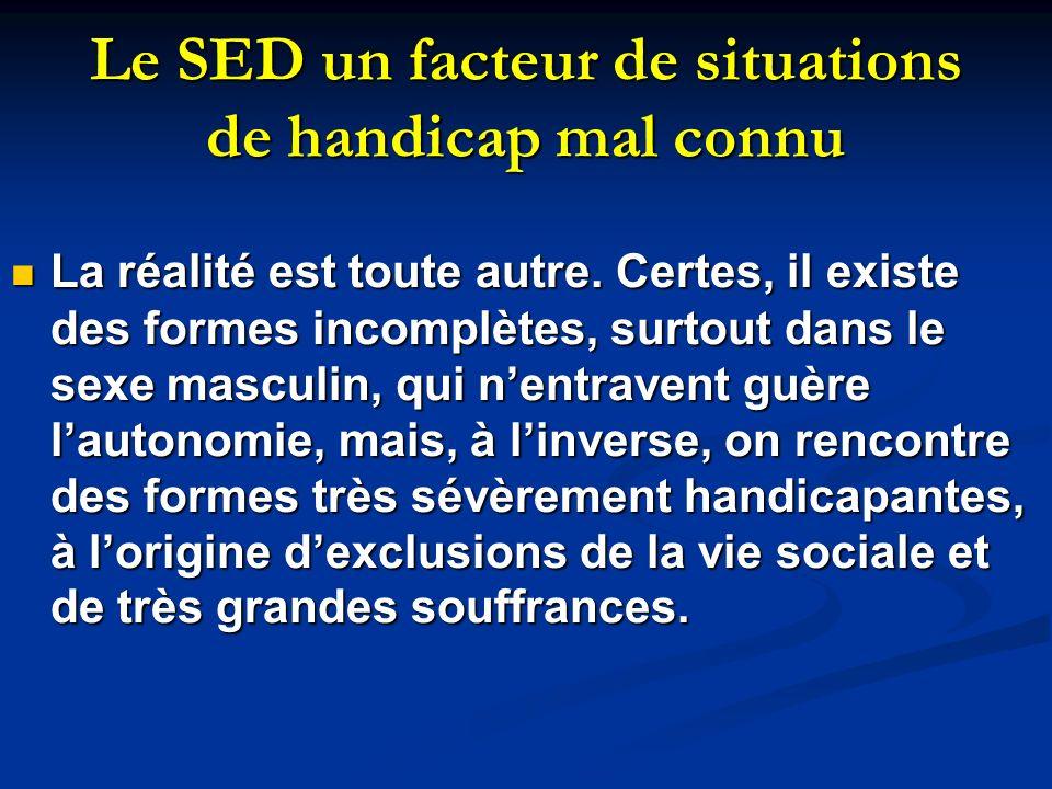 Le SED un facteur de situations de handicap mal connu La réalité est toute autre. Certes, il existe des formes incomplètes, surtout dans le sexe mascu