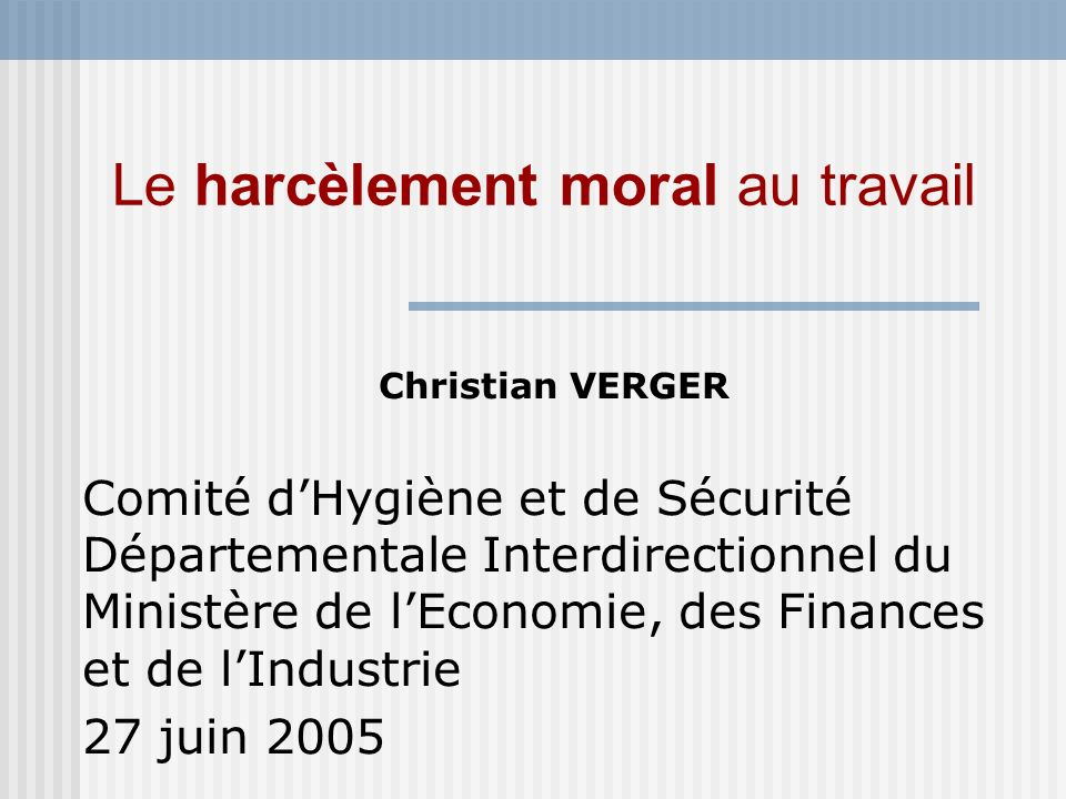 Le harcèlement moral au travail Christian VERGER Comité dHygiène et de Sécurité Départementale Interdirectionnel du Ministère de lEconomie, des Financ