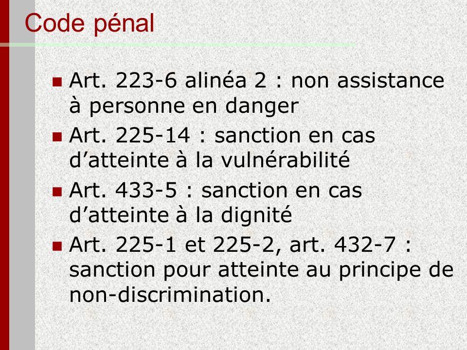 Code pénal Art. 223-6 alinéa 2 : non assistance à personne en danger Art. 225-14 : sanction en cas datteinte à la vulnérabilité Art. 433-5 : sanction