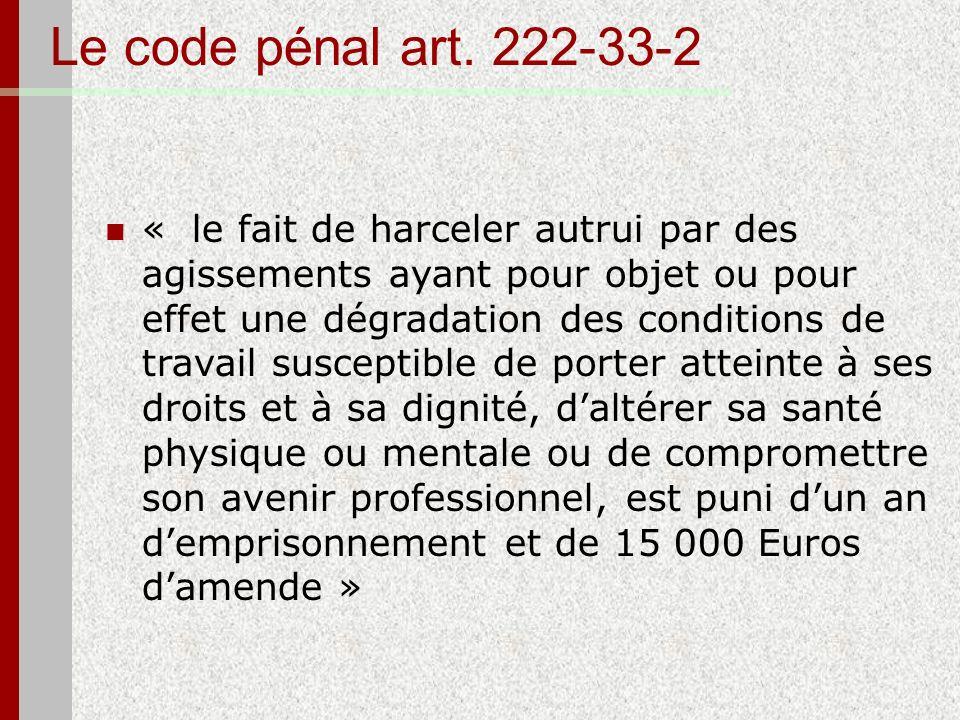 Le code pénal art. 222-33-2 « le fait de harceler autrui par des agissements ayant pour objet ou pour effet une dégradation des conditions de travail
