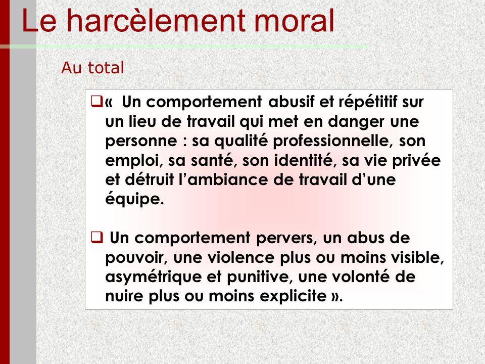 Le harcèlement moral Au total « Un comportement abusif et répétitif sur un lieu de travail qui met en danger une personne : sa qualité professionnelle
