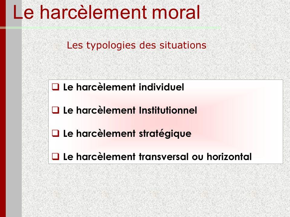 Le harcèlement moral Les typologies des situations Le harcèlement individuel Le harcèlement Institutionnel Le harcèlement stratégique Le harcèlement t
