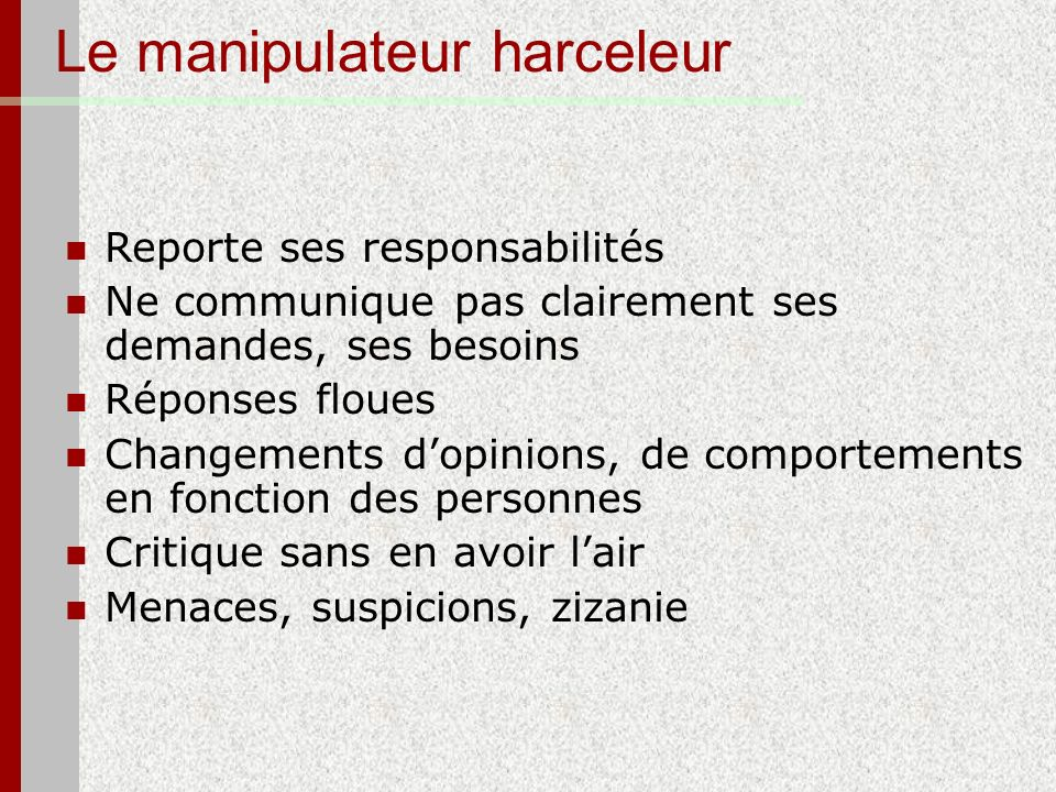 Le manipulateur harceleur Reporte ses responsabilités Ne communique pas clairement ses demandes, ses besoins Réponses floues Changements dopinions, de