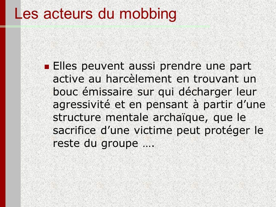 Les acteurs du mobbing Elles peuvent aussi prendre une part active au harcèlement en trouvant un bouc émissaire sur qui décharger leur agressivité et