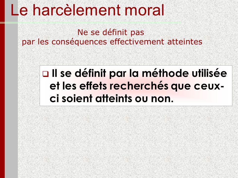 Le harcèlement moral Ne se définit pas par les conséquences effectivement atteintes Il se définit par la méthode utilisée et les effets recherchés que