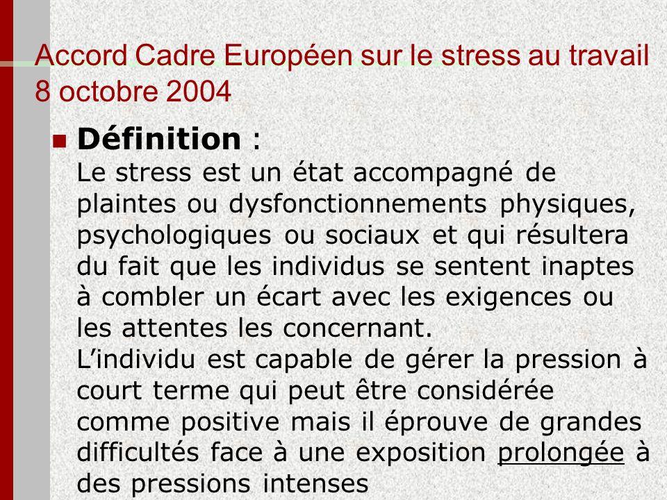 Accord Cadre Européen sur le stress au travail 8 octobre 2004 Définition : Le stress est un état accompagné de plaintes ou dysfonctionnements physique