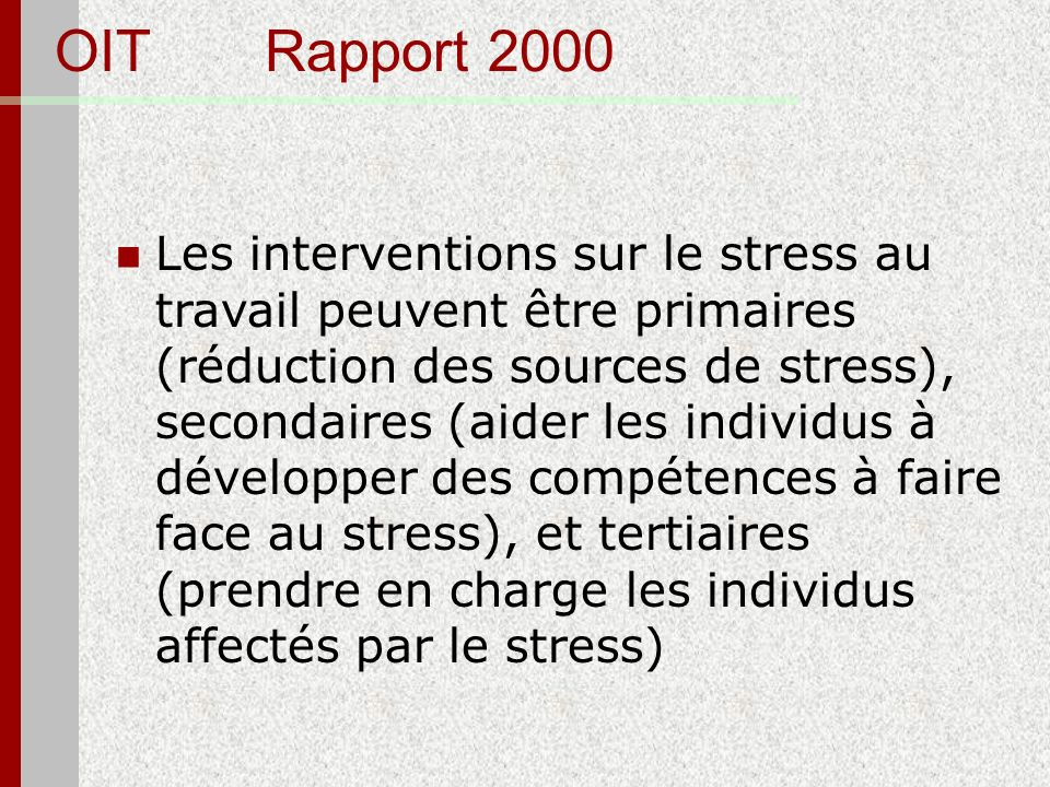 OIT Rapport 2000 Les interventions sur le stress au travail peuvent être primaires (réduction des sources de stress), secondaires (aider les individus