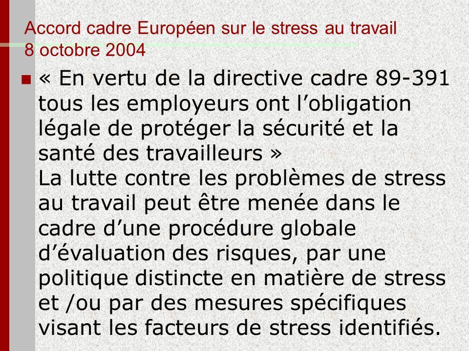 Accord cadre Européen sur le stress au travail 8 octobre 2004 « En vertu de la directive cadre 89-391 tous les employeurs ont lobligation légale de pr