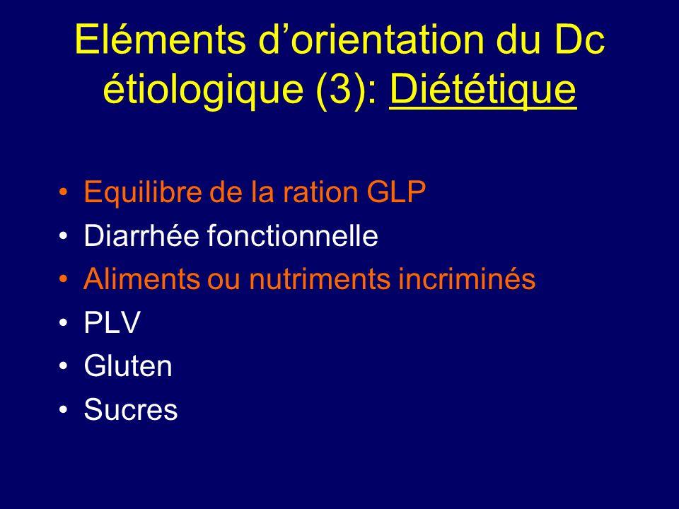 Eléments dorientation du Dc étiologique (3): Diététique Equilibre de la ration GLP Diarrhée fonctionnelle Aliments ou nutriments incriminés PLV Gluten