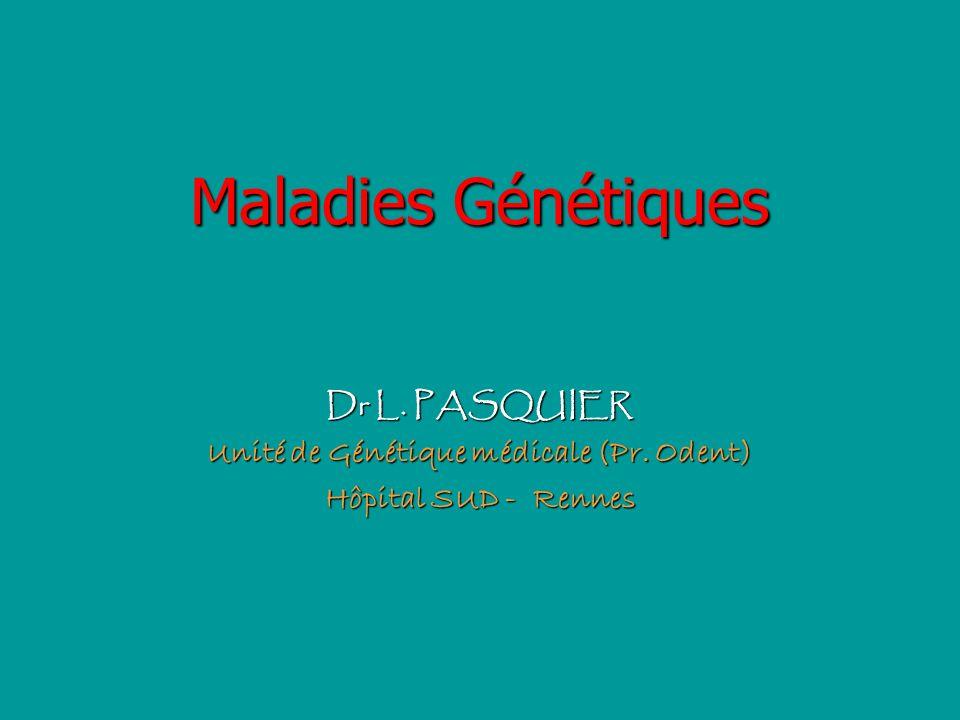 Maladies Génétiques Dr L. PASQUIER Unité de Génétique médicale (Pr. Odent) Hôpital SUD - Rennes
