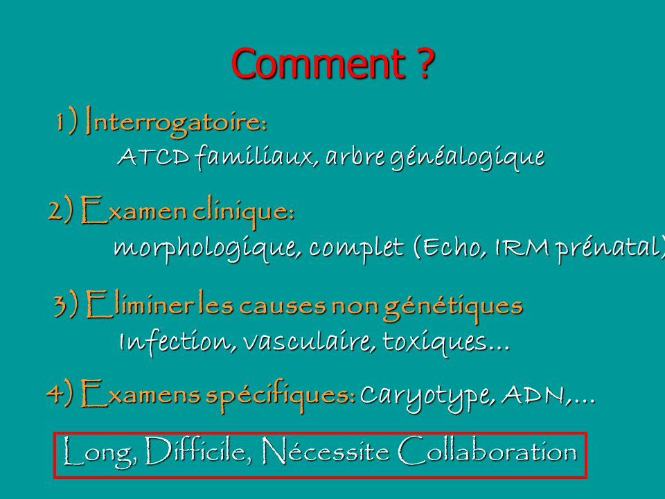 Comment ? 1) Interrogatoire: ATCD familiaux, arbre généalogique 2) Examen clinique: morphologique, complet (Echo, IRM prénatal) 3) Eliminer les causes