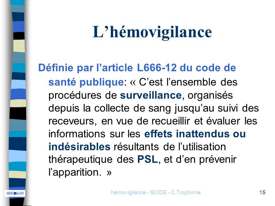 hémovigilance - IBODE - C.Trophilme15 Lhémovigilance Définie par larticle L666-12 du code de santé publique: « Cest lensemble des procédures de survei