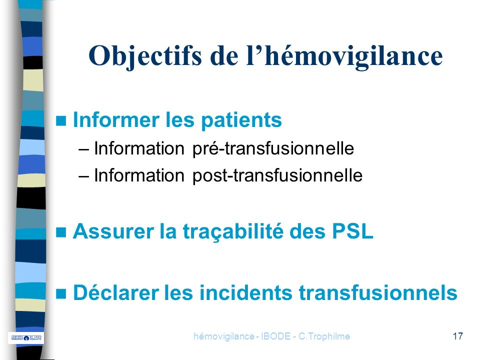hémovigilance - IBODE - C.Trophilme17 Objectifs de lhémovigilance Informer les patients –Information pré-transfusionnelle –Information post-transfusio
