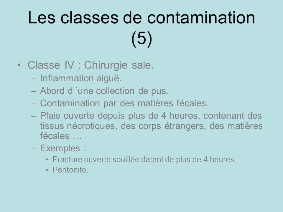 Les classes de contamination (5) Classe IV : Chirurgie sale. –Inflammation aiguë. –Abord d une collection de pus. –Contamination par des matières féca