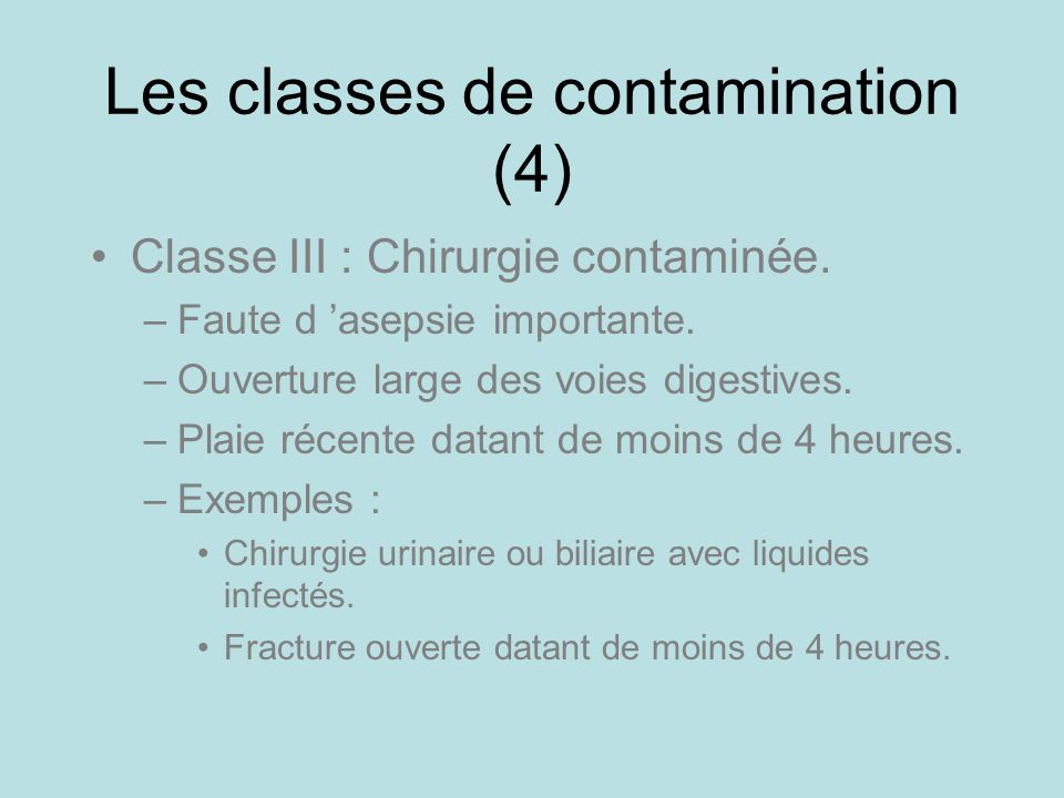 Les classes de contamination (4) Classe III : Chirurgie contaminée. –Faute d asepsie importante. –Ouverture large des voies digestives. –Plaie récente