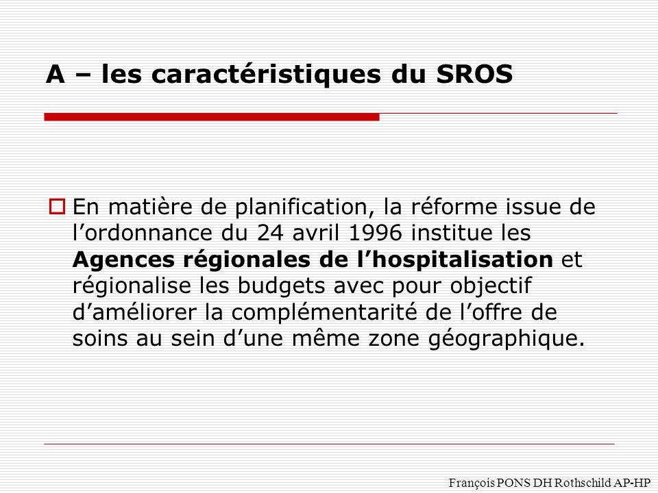 François PONS DH Rothschild AP-HP En matière de planification, la réforme issue de lordonnance du 24 avril 1996 institue les Agences régionales de lhospitalisation et régionalise les budgets avec pour objectif daméliorer la complémentarité de loffre de soins au sein dune même zone géographique.