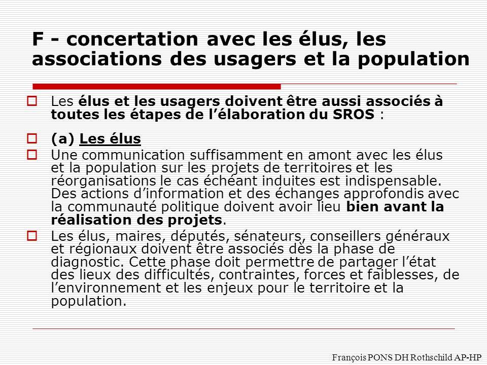 François PONS DH Rothschild AP-HP Les élus et les usagers doivent être aussi associés à toutes les étapes de lélaboration du SROS : (a) Les élus Une communication suffisamment en amont avec les élus et la population sur les projets de territoires et les réorganisations le cas échéant induites est indispensable.