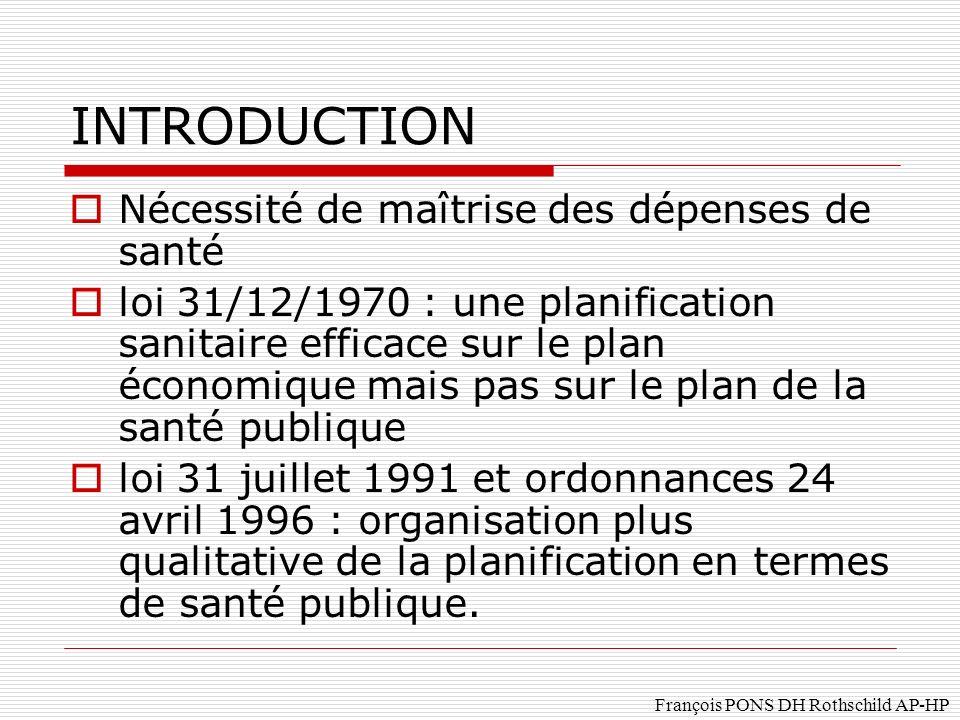 François PONS DH Rothschild AP-HP INTRODUCTION Nécessité de maîtrise des dépenses de santé loi 31/12/1970 : une planification sanitaire efficace sur le plan économique mais pas sur le plan de la santé publique loi 31 juillet 1991 et ordonnances 24 avril 1996 : organisation plus qualitative de la planification en termes de santé publique.