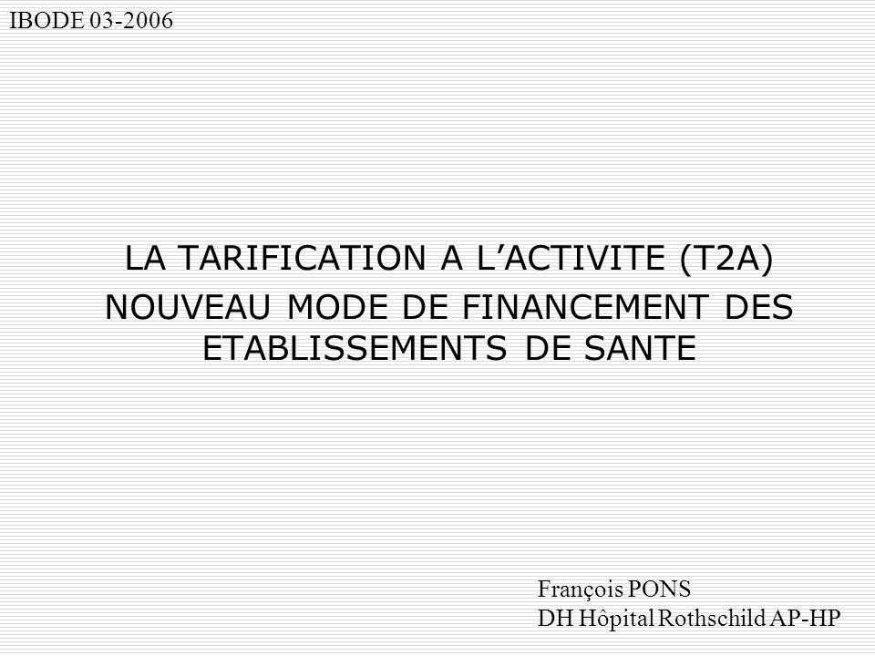 LA TARIFICATION A LACTIVITE (T2A) NOUVEAU MODE DE FINANCEMENT DES ETABLISSEMENTS DE SANTE IBODE 03-2006 François PONS DH Hôpital Rothschild AP-HP