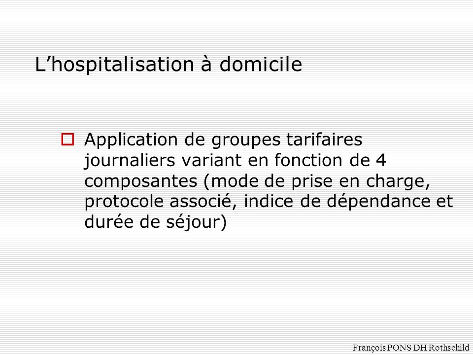 Lhospitalisation à domicile Application de groupes tarifaires journaliers variant en fonction de 4 composantes (mode de prise en charge, protocole ass
