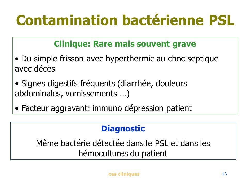 cas cliniques13 Contamination bactérienne PSL Clinique: Rare mais souvent grave Du simple frisson avec hyperthermie au choc septique avec décès Signes