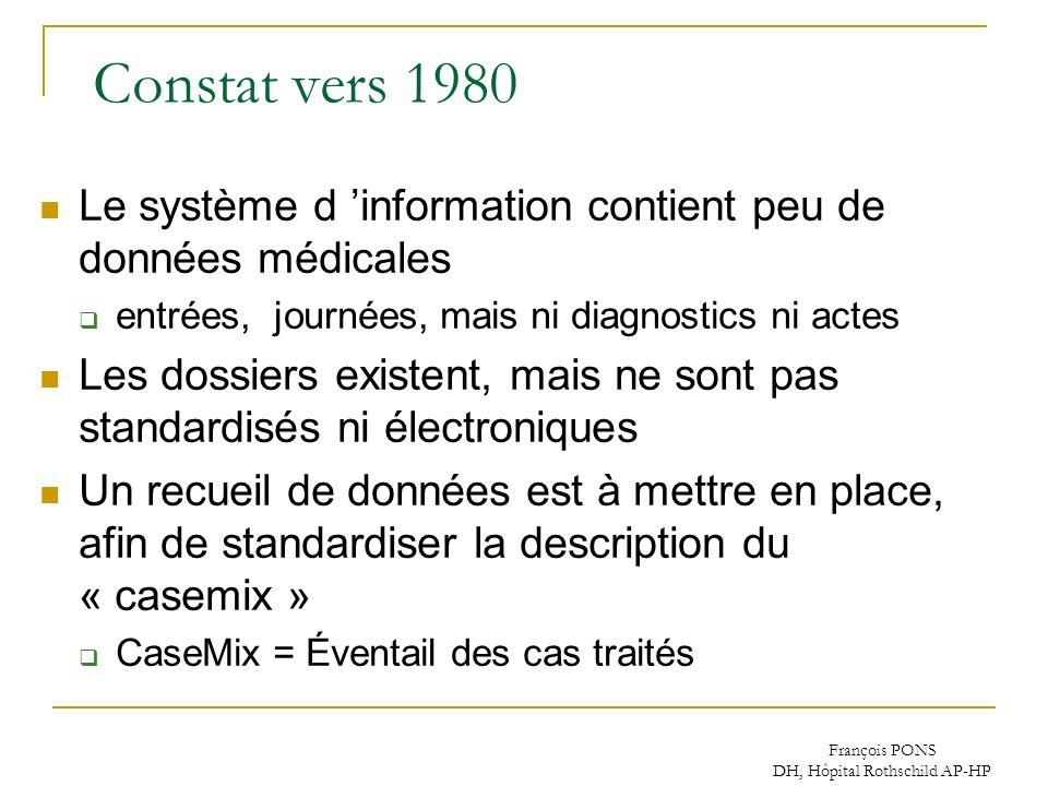 François PONS DH, Hôpital Rothschild AP-HP Constat vers 1980 Le système d information contient peu de données médicales entrées, journées, mais ni dia