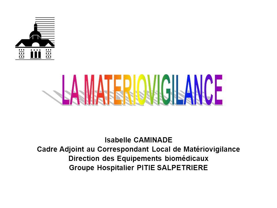Isabelle CAMINADE Cadre Adjoint au Correspondant Local de Matériovigilance Direction des Equipements biomédicaux Groupe Hospitalier PITIE SALPETRIERE