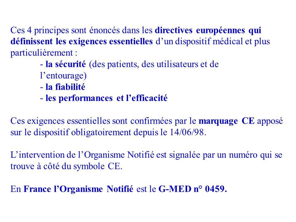 Ces 4 principes sont énoncés dans les directives européennes qui définissent les exigences essentielles dun dispositif médical et plus particulièrement : - la sécurité (des patients, des utilisateurs et de lentourage) - la fiabilité - les performances et lefficacité Ces exigences essentielles sont confirmées par le marquage CE apposé sur le dispositif obligatoirement depuis le 14/06/98.