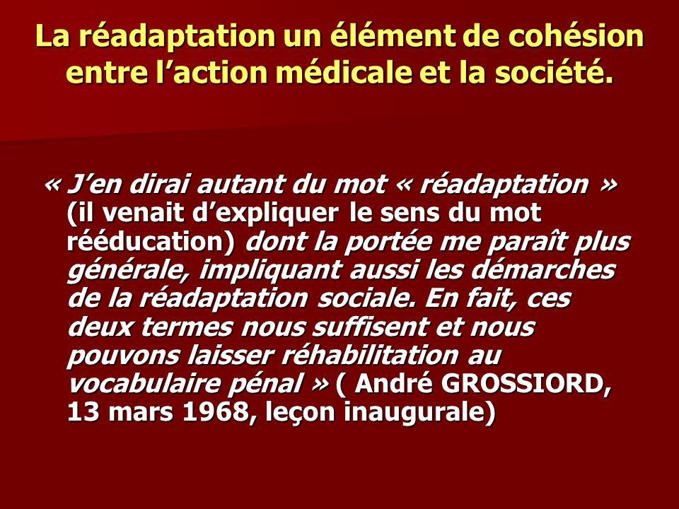 La réadaptation un élément de cohésion entre laction médicale et la société. « Jen dirai autant du mot « réadaptation » (il venait dexpliquer le sens