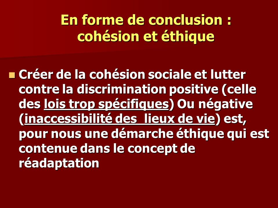En forme de conclusion : cohésion et éthique Créer de la cohésion sociale et lutter contre la discrimination positive (celle des lois trop spécifiques