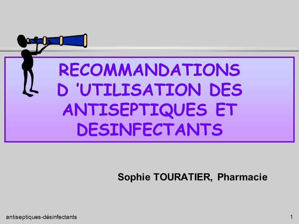 antiseptiques-désinfectants 1 RECOMMANDATIONS D UTILISATION DES ANTISEPTIQUES ET DESINFECTANTS Sophie TOURATIER, Pharmacie