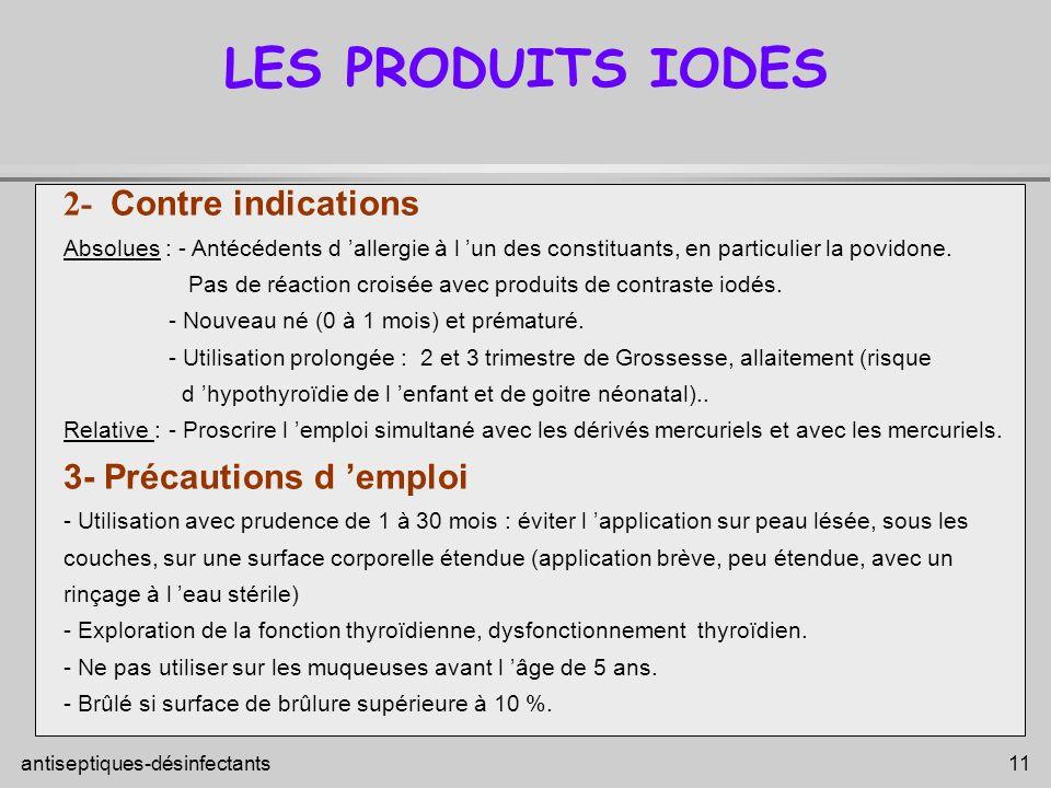 antiseptiques-désinfectants 11 LES PRODUITS IODES 2- Contre indications Absolues : - Antécédents d allergie à l un des constituants, en particulier la
