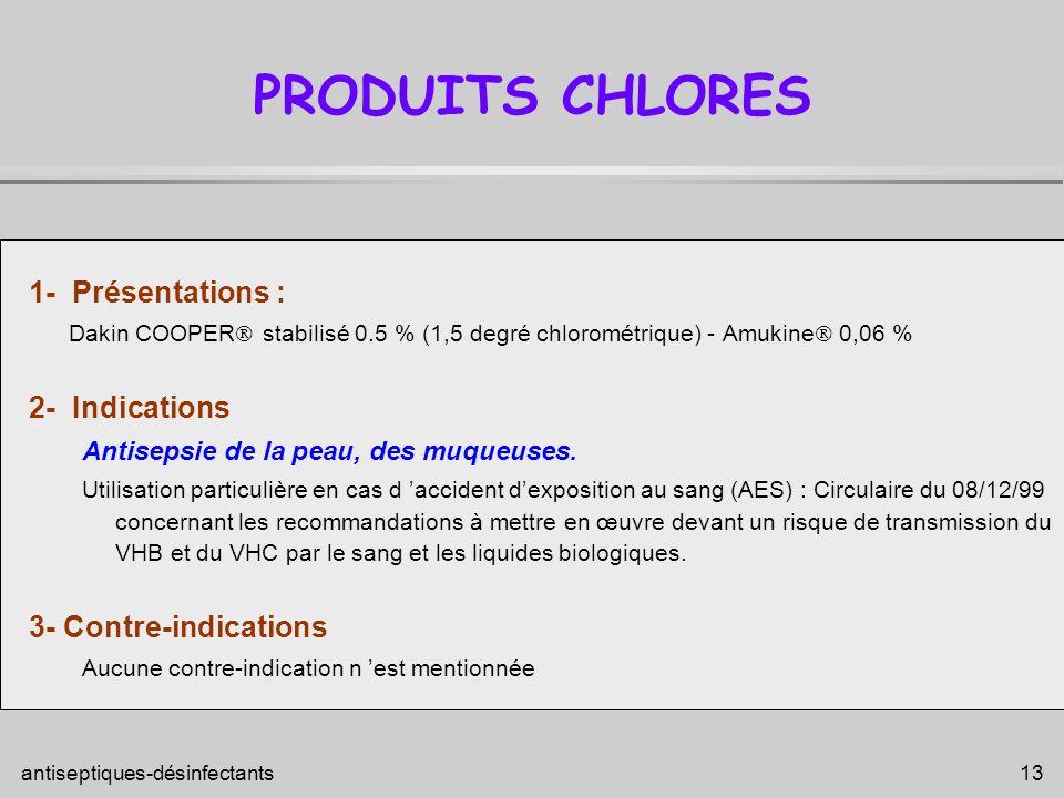 antiseptiques-désinfectants 13 PRODUITS CHLORES 1- Présentations : Dakin COOPER stabilisé 0.5 % (1,5 degré chlorométrique) - Amukine 0,06 % 2- Indicat