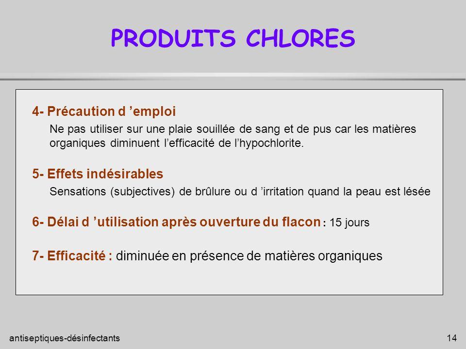 antiseptiques-désinfectants 14 PRODUITS CHLORES 4- Précaution d emploi Ne pas utiliser sur une plaie souillée de sang et de pus car les matières organ
