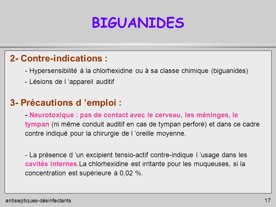 antiseptiques-désinfectants 17 BIGUANIDES 2- Contre-indications : - Hypersensibilité à la chlorhexidine ou à sa classe chimique (biguanides) - Lésions