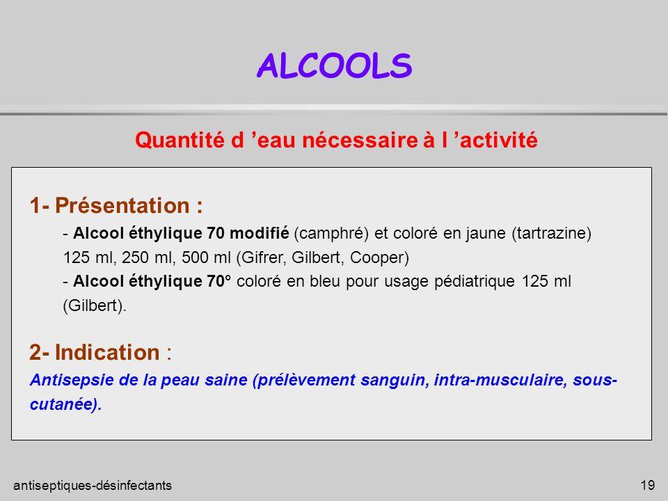antiseptiques-désinfectants 19 ALCOOLS 1- Présentation : - Alcool éthylique 70 modifié (camphré) et coloré en jaune (tartrazine) 125 ml, 250 ml, 500 m