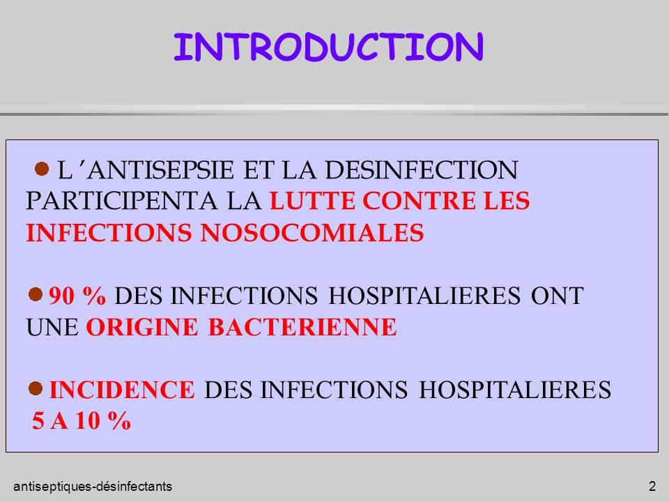 antiseptiques-désinfectants 3 PATIENTS HOSPTALISES FRAGILISES ETAT IMMUNITAIRE, PORTES D ENTREE DES GERMES MULTIPLES PROBLEMES POSES A L HOPITAL SOURCES MULTIPLES DE CONTAMINATION - L HOMME PAR L INTERMEDIAIRE visiteurs, personnel, patients, - L ENVIRONNEMENT PAR L INTERMEDIARE aliments, eau, linge, matériel, air et surfaces INTERETS ANTISEPSIE DESINFECTION+ STERILISATION