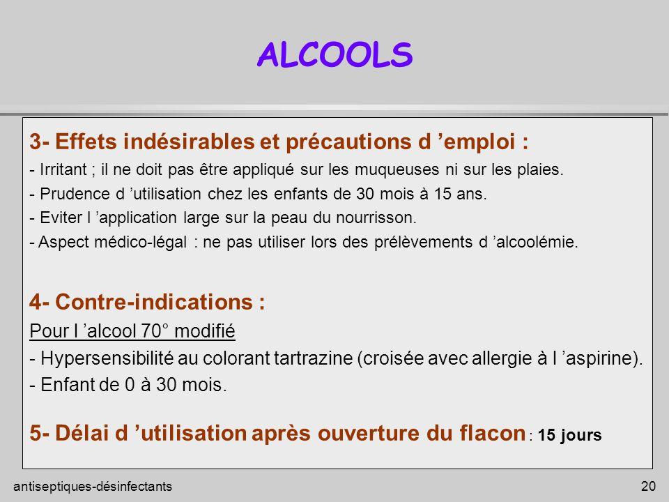 antiseptiques-désinfectants 20 ALCOOLS 3- Effets indésirables et précautions d emploi : - Irritant ; il ne doit pas être appliqué sur les muqueuses ni