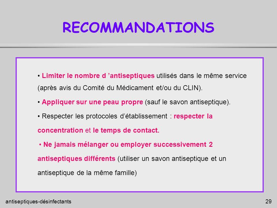 antiseptiques-désinfectants 29 RECOMMANDATIONS Limiter le nombre d antiseptiques utilisés dans le même service (après avis du Comité du Médicament et/