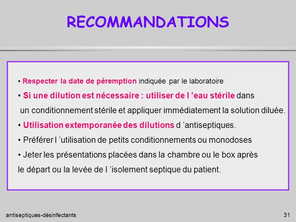 antiseptiques-désinfectants 31 RECOMMANDATIONS Respecter la date de péremption indiquée par le laboratoire Si une dilution est nécessaire : utiliser d