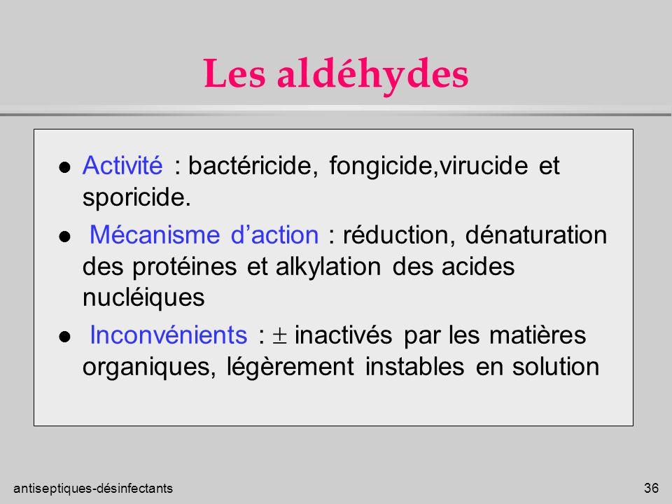 antiseptiques-désinfectants 36 Les aldéhydes l Activité : bactéricide, fongicide,virucide et sporicide. l Mécanisme daction : réduction, dénaturation